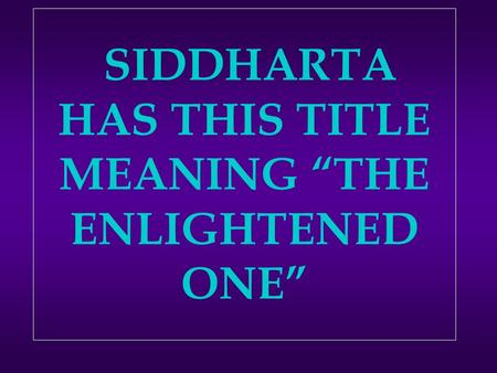 "SIDDHARTA HAS THIS TITLE MEANING ""THE ENLIGHTENED ONE"""