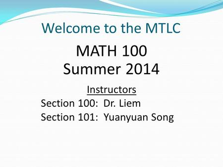 Welcome to the MTLC MATH 100 Summer 2014 Instructors Section 100: Dr. Liem Section 101: Yuanyuan Song.