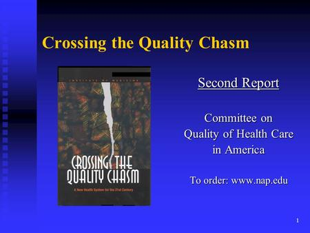 1 Crossing the Quality Chasm Second Report Committee on Quality of Health Care in America To order: www.nap.edu.