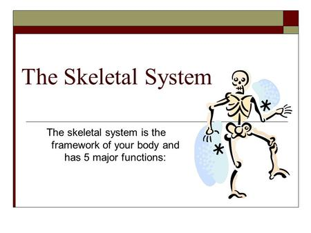 The Skeletal System The skeletal system is the framework of your body and has 5 major functions: