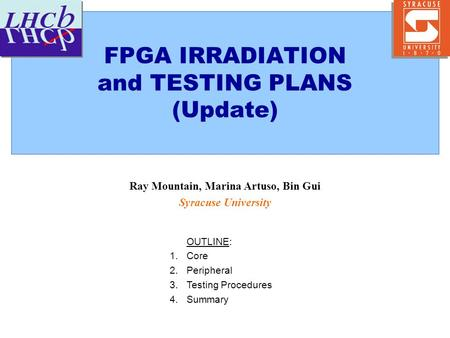 FPGA IRRADIATION and TESTING PLANS (Update) Ray Mountain, Marina Artuso, Bin Gui Syracuse University OUTLINE: 1.Core 2.Peripheral 3.Testing Procedures.