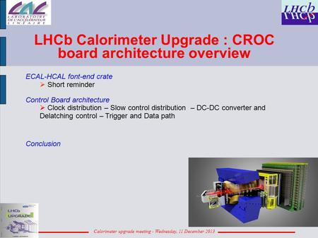 Calorimeter upgrade meeting - Wednesday, 11 December 2013 LHCb Calorimeter Upgrade : CROC board architecture overview ECAL-HCAL font-end crate  Short.