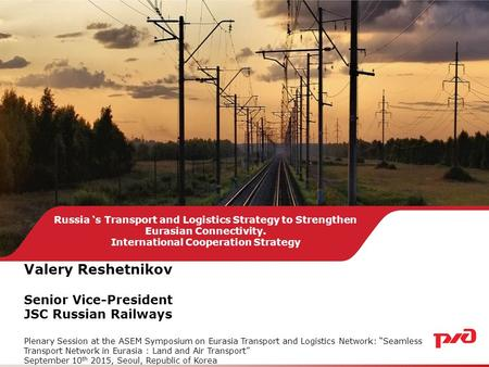 Russia 's Transport and Logistics Strategy to Strengthen Eurasian Connectivity. International Cooperation Strategy Valery Reshetnikov Senior Vice-President.