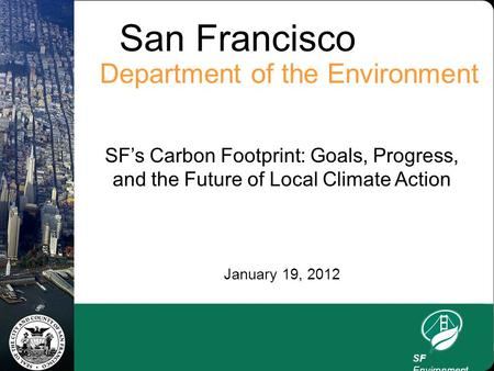 San Francisco Department of the Environment SF's Carbon Footprint: Goals, Progress, and the Future of Local Climate Action January 19, 2012 SF Environment.