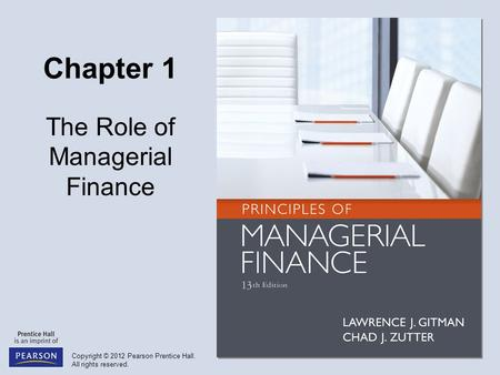 Copyright © 2012 Pearson Prentice Hall. All rights reserved. Chapter 1 The Role of Managerial <strong>Finance</strong>.
