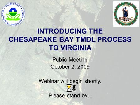INTRODUCING THE CHESAPEAKE BAY TMDL PROCESS TO VIRGINIA Public Meeting October 2, 2009 Webinar will begin shortly. Please stand by… Please stand by…
