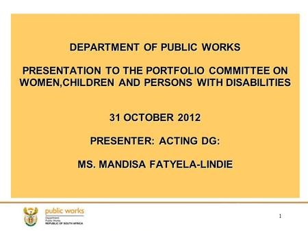 1 DEPARTMENT OF PUBLIC WORKS PRESENTATION TO THE PORTFOLIO COMMITTEE ON WOMEN,CHILDREN AND PERSONS WITH DISABILITIES 31 OCTOBER 2012 PRESENTER: ACTING.