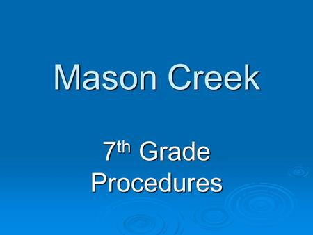 Mason Creek 7 th Grade Procedures. Agenda  Students are required to get it signed each night.  The 5th period teacher will check each Friday for signatures.