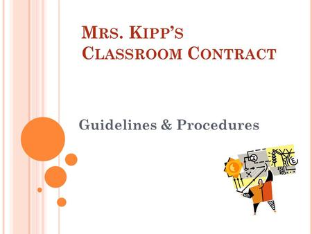 M RS. K IPP ' S C LASSROOM C ONTRACT Guidelines & Procedures.