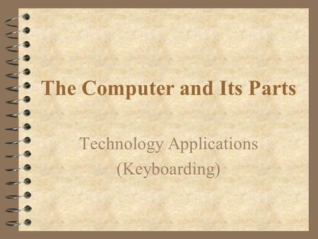 The Computer and Its Parts Technology Applications (Keyboarding)