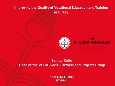 Improving the Quality of Vocational Education and Training in Turkey Şennur Çetin Head of the VETDG Social Partners and Projects Group 12 DECEMBER 2013.