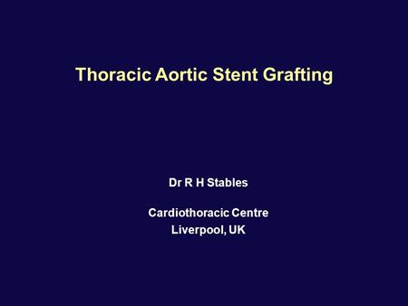 Dr R H Stables Cardiothoracic Centre Liverpool, UK Thoracic Aortic Stent Grafting.
