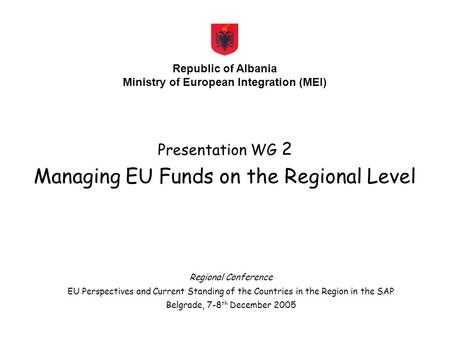 Presentation WG 2 Managing EU Funds on the Regional Level Republic of Albania Ministry of European Integration (MEI) Regional Conference EU Perspectives.