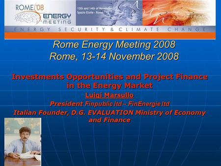Rome Energy Meeting 2008 Rome, 13-14 November 2008 Investments Opportunities and Project Finance in the Energy Market Luigi Marsullo President Finpublic.