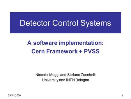 09/11/20061 Detector Control Systems A software implementation: Cern Framework + PVSS Niccolo' Moggi and Stefano Zucchelli University and INFN Bologna.