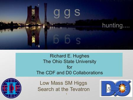 1 g g s Richard E. Hughes The Ohio State University for The CDF and D0 Collaborations Low Mass SM Higgs Search at the Tevatron hunting....