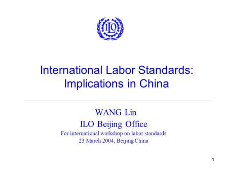 1 International Labor Standards: Implications in China WANG Lin ILO Beijing Office For international workshop on labor standards 23 March 2004, Beijing.