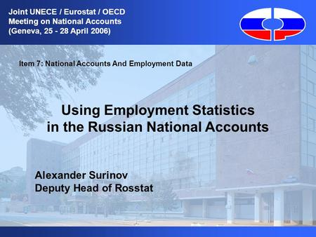 1 Item 7: National Accounts And Employment Data Using Employment Statistics in the Russian National Accounts Alexander Surinov Deputy Head of Rosstat Joint.