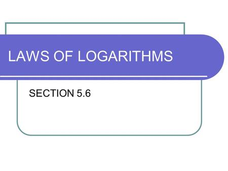 LAWS OF LOGARITHMS SECTION 5.6. Why do we need the Laws? To condense and expand logarithms: To Simplify!