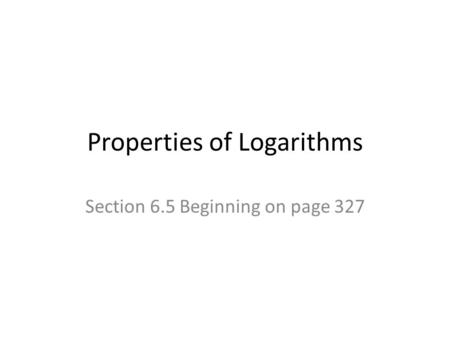 Properties of Logarithms Section 6.5 Beginning on page 327.