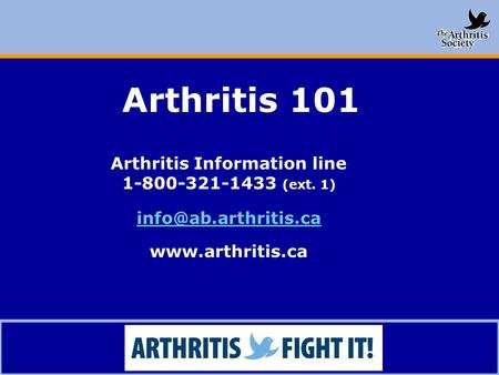 <strong>Arthritis</strong> 101 <strong>Arthritis</strong> Information line 1-800-321-1433 (ext. 1)