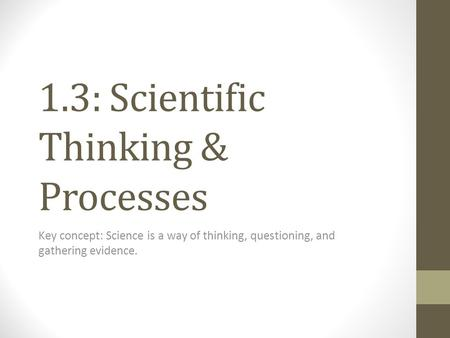 1.3: Scientific Thinking & Processes Key concept: Science is a way of thinking, questioning, and gathering evidence.