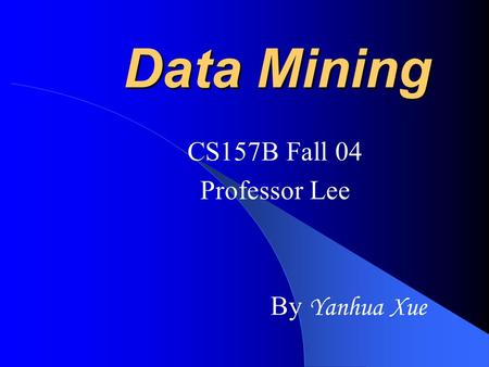 Data Mining CS157B Fall 04 Professor Lee By Yanhua Xue.
