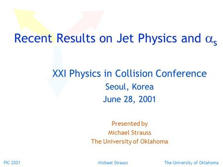 PIC 2001 Michael Strauss The University of Oklahoma Recent Results on Jet Physics and  s XXI Physics in Collision Conference Seoul, Korea June 28, 2001.