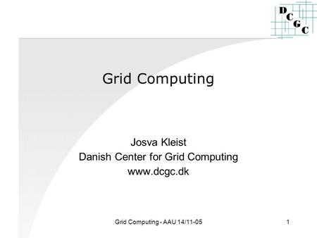 Grid Computing - AAU 14/11-051 Grid Computing Josva Kleist Danish Center for Grid Computing www.dcgc.dk.