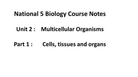 National 5 Biology Course Notes Unit 2 : Multicellular Organisms Part 1 : Cells, tissues and organs.