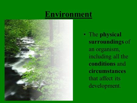 Environment The physical surroundings of an organism, including all the conditions and circumstances that affect its development.