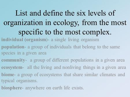 List and define the six levels of organization in ecology, from the most specific to the most complex. individual (organism)- a single living organism.