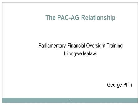 The PAC-AG Relationship Parliamentary Financial Oversight Training Lilongwe Malawi George Phiri 1.