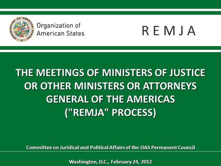 THE MEETINGS OF MINISTERS OF JUSTICE OR OTHER MINISTERS OR ATTORNEYS GENERAL OF THE AMERICAS (REMJA PROCESS) Committee on Juridical and Political Affairs.