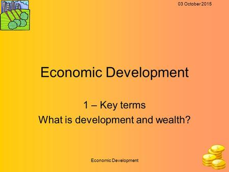 03 October 2015 Economic Development 1 – Key terms What is development and wealth?
