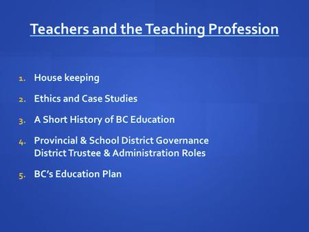 <strong>Teachers</strong> and the Teaching Profession 1. House keeping 2. Ethics and Case Studies 3. A Short History of BC Education 4. Provincial & School District Governance.