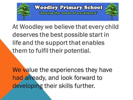 At Woodley we believe that every child deserves the best possible start in life and the support that enables them to fulfil their potential. We value the.