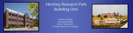 Hershey Research Park Building One Jonathan Krepps Structural Option Senior Thesis 2013 Faculty Advisor: Dr. Hanagan.