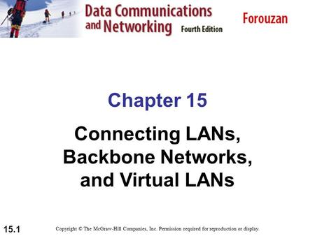 15.1 Chapter 15 Connecting LANs, Backbone Networks, and Virtual LANs Copyright © The McGraw-Hill Companies, Inc. Permission required for reproduction or.