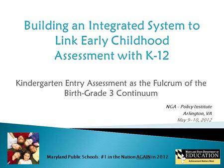 Maryland Public Schools: #1 in the Nation AGAIN in 2012 Kindergarten Entry Assessment as the Fulcrum of the Birth-Grade 3 Continuum NGA – Policy Institute.