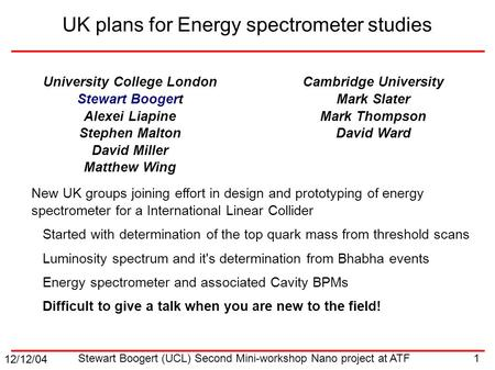 12/12/04 1 Stewart Boogert (UCL) Second Mini-workshop Nano project at ATF UK plans for Energy spectrometer studies University College London Stewart Boogert.