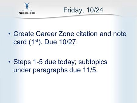 Friday, 10/24 Create Career Zone citation and note card (1 st ). Due 10/27. Steps 1-5 due today; subtopics under paragraphs due 11/5.