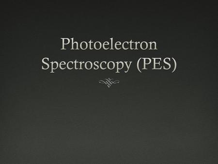 PES  Provides explanation for shells and orbitals in quantum theory  Photoelectric effect —  Utilization of photons to remove electrons from atoms.