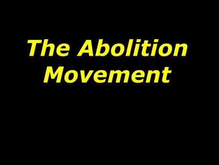 The Abolition Movement. Before the early 1830s, slavery was discussed calmly. Since slavery was banned in the North, most of the early abolitionists were.