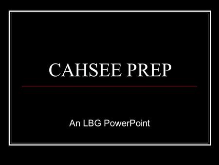 CAHSEE PREP An LBG PowerPoint. To Pass You Need 66% Out of every three questions you only need to get two right.