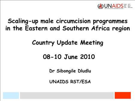 Scaling-up male circumcision programmes in the Eastern and Southern Africa region Country Update Meeting 08-10 June 2010 Dr Sibongile Dludlu UNAIDS RST/ESA.