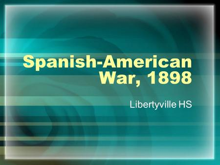 Spanish-American War, 1898 Libertyville HS. The Situation in Cuba Cuba is Spain's last colony in the Western Hemisphere Spain's rule was harsh (200k Cubans.