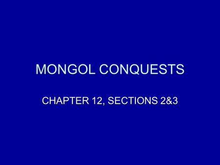 MONGOL CONQUESTS CHAPTER 12, SECTIONS 2&3.