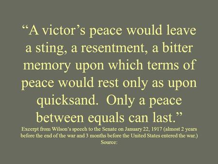 """A victor's peace would leave a sting, a resentment, a bitter memory upon which terms of peace would rest only as upon quicksand. Only a peace between."