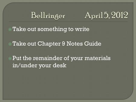  Take out something to write  Take out Chapter 9 Notes Guide  Put the remainder of your materials in/under your desk.